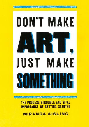 don t make art just make something miranda aisling
